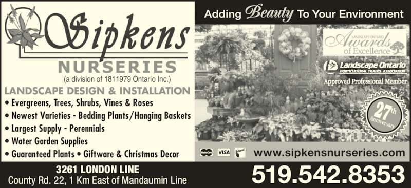 Sipkens Nurseries (519-542-8353) - Display Ad - (a division of 1811979 Ontario Inc.) 519.542.8353 www.sipkensnurseries.com Adding                  To Your Environment 3261 LONDON LINE County Rd. 22, 1 Km East of Mandaumin Line 27Anniversary th LANDSCAPE DESIGN & INSTALLATION • Evergreens, Trees, Shrubs, Vines & Roses • Newest Varieties - Bedding Plants/Hanging Baskets • Largest Supply - Perennials • Water Garden Supplies • Guaranteed Plants • Giftware & Christmas Decor
