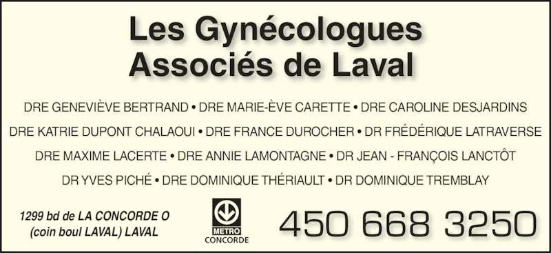 Les Gynécologues Associés de Laval (450-668-3250) - Annonce illustrée======= - CONCORDE Les Gynécologues Associés de Laval 1299 bd de LA CONCORDE O (coin boul LAVAL) LAVAL 450 668 3250 DRE GENEVIÈVE BERTRAND • DRE MARIE-ÈVE CARETTE • DRE CAROLINE DESJARDINS DRE KATRIE DUPONT CHALAOUI • DRE FRANCE DUROCHER • DR FRÉDÉRIQUE LATRAVERSE DRE MAXIME LACERTE • DRE ANNIE LAMONTAGNE • DR JEAN - FRANÇOIS LANCTÔT DR YVES PICHÉ • DRE DOMINIQUE THÉRIAULT • DR DOMINIQUE TREMBLAY