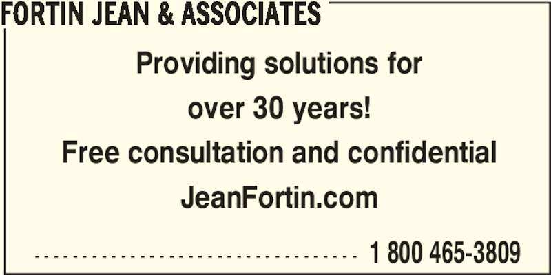 Jean Fortin & Associés (514-382-3260) - Display Ad - - - - - - - - - - - - - - - - - - - - - - - - - - - - - - - - - - - 1 800 465-3809 FORTIN JEAN & ASSOCIATES Providing solutions for over 30 years! Free consultation and confidential JeanFortin.com