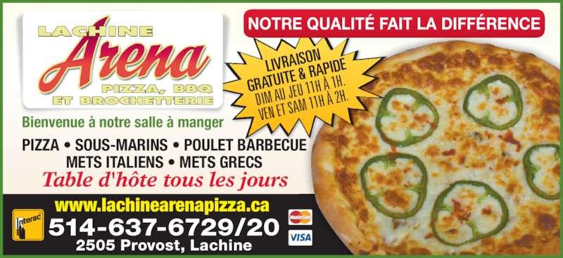 Lachine Arena Pizza & Bar-B-Q (514-637-6729) - Annonce illustrée======= - LIVRAISO GRATUIT E & RAP IDE DIM AU J EU 11H À  1H. VEN ET SA M 11H À  2H. NOTRE QUALITÉ FAIT LA DIFFÉRENCE www.lachinearenapizza.ca Bienvenue à notre salle à manger PIZZA • SOUS-MARINS • POULET BARBECUE METS ITALIENS • METS GRECS Table d'hôte tous les jours 514-637-6729/20 2505 Provost, Lachine