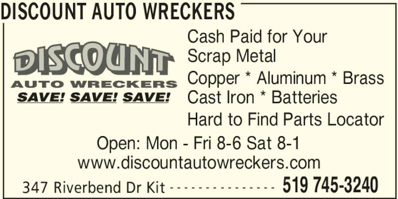 Discount Auto Wreckers (519-745-3240) - Display Ad - DISCOUNT AUTO WRECKERS 347 Riverbend Dr Kit 519 745-3240- - - - - - - - - - - - - - - Cash Paid for Your Scrap Metal Copper * Aluminum * Brass Cast Iron * Batteries Hard to Find Parts Locator Open: Mon - Fri 8-6 Sat 8-1 www.discountautowreckers.com