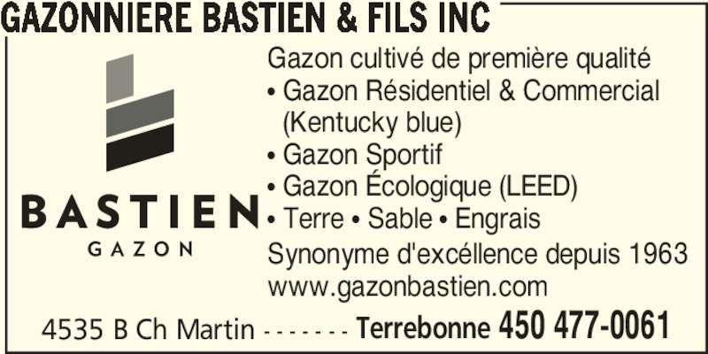 Gazonnière Bastien & Fils Inc (450-477-0061) - Annonce illustrée======= - 4535 B Ch Martin - - - - - - - Terrebonne 450 477-0061 GAZONNIERE BASTIEN & FILS INC Gazon cultivé de première qualité π Gazon Résidentiel & Commercial   (Kentucky blue) π Gazon Sportif π Gazon Écologique (LEED) π Terre π Sable π Engrais Synonyme d'excéllence depuis 1963 www.gazonbastien.com