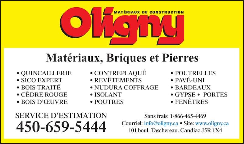 Oligny (450-659-5444) - Annonce illustrée======= - • BARDEAUX • GYPSE •  PORTES • FENÊTRES SERVICE D'ESTIMATION 450-659-5444 Sans frais: 1-866-465-4469 101 boul. Taschereau. Candiac J5R 1X4 MATÉRIAUX DE CONSTRUCTION • QUINCAILLERIE • SICO EXPERT • BOIS TRAITÉ • CÈDRE ROUGE • BOIS D'ŒUVRE • CONTREPLAQUÉ • REVÊTEMENTS • NUDURA COFFRAGE • ISOLANT • POUTRES • POUTRELLES • PAVÉ-UNI
