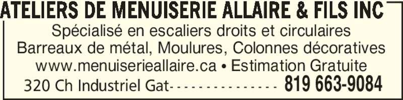 Ateliers de Menuiserie Allaire & Fils Inc (819-663-9084) - Annonce illustrée======= - 320 Ch Industriel Gat- - - - - - - - - - - - - - - 819 663-9084 ATELIERS DE MENUISERIE ALLAIRE & FILS INC Spécialisé en escaliers droits et circulaires Barreaux de métal, Moulures, Colonnes décoratives www.menuiserieallaire.ca π Estimation Gratuite
