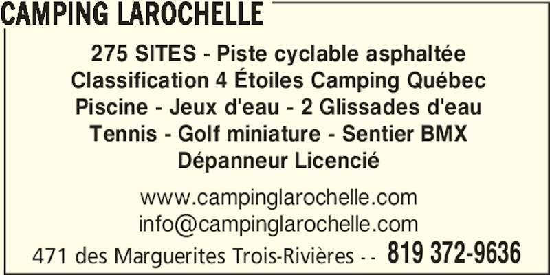 Camping Larochelle (819-372-9636) - Annonce illustrée======= - 471 des Marguerites Trois-Rivières - - 819 372-9636 CAMPING LAROCHELLE 275 SITES - Piste cyclable asphaltée Classification 4 Étoiles Camping Québec Piscine - Jeux d'eau - 2 Glissades d'eau Tennis - Golf miniature - Sentier BMX Dépanneur Licencié www.campinglarochelle.com