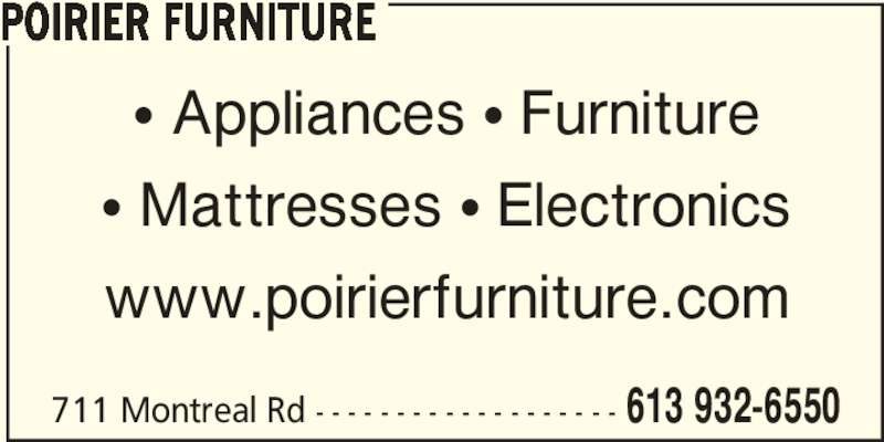 Poirier Furniture (613-932-6550) - Display Ad - POIRIER FURNITURE 613 932-6550711 Montreal Rd - - - - - - - - - - - - - - - - - - - π Appliances π Furniture π Mattresses π Electronics www.poirierfurniture.com POIRIER FURNITURE 613 932-6550711 Montreal Rd - - - - - - - - - - - - - - - - - - - π Appliances π Furniture π Mattresses π Electronics www.poirierfurniture.com