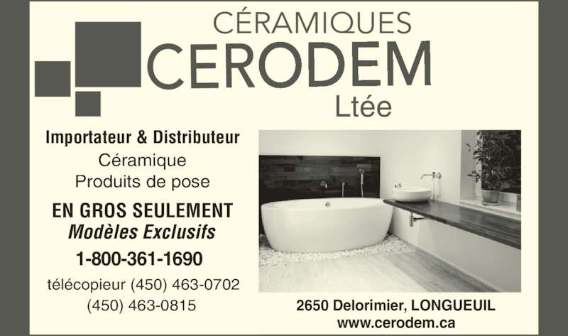 Céramiques Cerodem Ltée (450-463-0815) - Annonce illustrée======= - Importateur & Distributeur Céramique Produits de pose Modèles Exclusifs 1-800-361-1690 télécopieur (450) 463-0702 (450) 463-0815 2650 Delorimier, LONGUEUIL www.cerodem.ca EN GROS SEULEMENT Ltée CÉRAMIQUES CERODEM