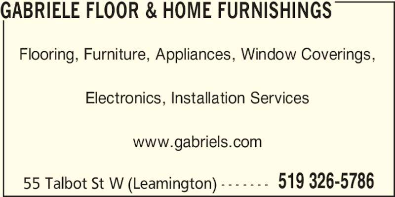 Gabriele Floor & Home Furnishings (519-326-5786) - Display Ad - GABRIELE FLOOR & HOME FURNISHINGS Flooring, Furniture, Appliances, Window Coverings, Electronics, Installation Services www.gabriels.com 55 Talbot St W (Leamington) - - - - - - - 519 326-5786 GABRIELE FLOOR & HOME FURNISHINGS Flooring, Furniture, Appliances, Window Coverings, Electronics, Installation Services www.gabriels.com 55 Talbot St W (Leamington) - - - - - - - 519 326-5786