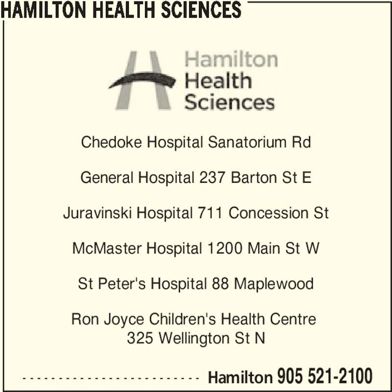 Hamilton Health Sciences (905-521-2100) - Display Ad - Chedoke Hospital Sanatorium Rd General Hospital 237 Barton St E Juravinski Hospital 711 Concession St McMaster Hospital 1200 Main St W St Peter's Hospital 88 Maplewood Ron Joyce Children's Health Centre  325 Wellington St N HAMILTON HEALTH SCIENCES - - - - - - - - - - - - - - - - - - - - - - - - - Hamilton 905 521-2100