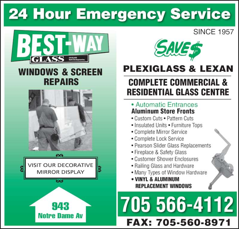 Best-Way Glass (705-566-4112) - Display Ad - FAX: 705-560-8971 943 Notre Dame Av GLASS O B GLASSNorth Development Inc. COMPLETE COMMERCIAL & RESIDENTIAL GLASS CENTRE 24 Hour Emergency Service 705 566-4112 SINCE 1957 PLEXIGLASS & LEXAN • Automatic Entrances Aluminum Store Fronts • Custom Cuts • Pattern Cuts • Insulated Units • Furniture Tops • Complete Mirror Service • Complete Lock Service • Pearson Slider Glass Replacements • Fireplace & Safety Glass • Customer Shower Enclosures • Railing Glass and Hardware • Many Types of Window Hardware • VINYL & ALUMINUM     REPLACEMENT WINDOWS