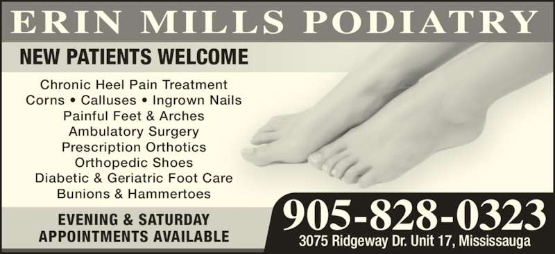 Erin Mills Podiatry (905-828-0323) - Display Ad - Chronic Heel Pain Treatment Corns • Calluses • Ingrown Nails Painful Feet & Arches Ambulatory Surgery Prescription Orthotics Orthopedic Shoes Diabetic & Geriatric Foot Care Bunions & Hammertoes NEW PATIENTS WELCOME EVENING & SATURDAY APPOINTMENTS AVAILABLE 3075 Ridgeway Dr. Unit 17, Mississauga 905-828-0323 ERIN MILLS PODIATRY