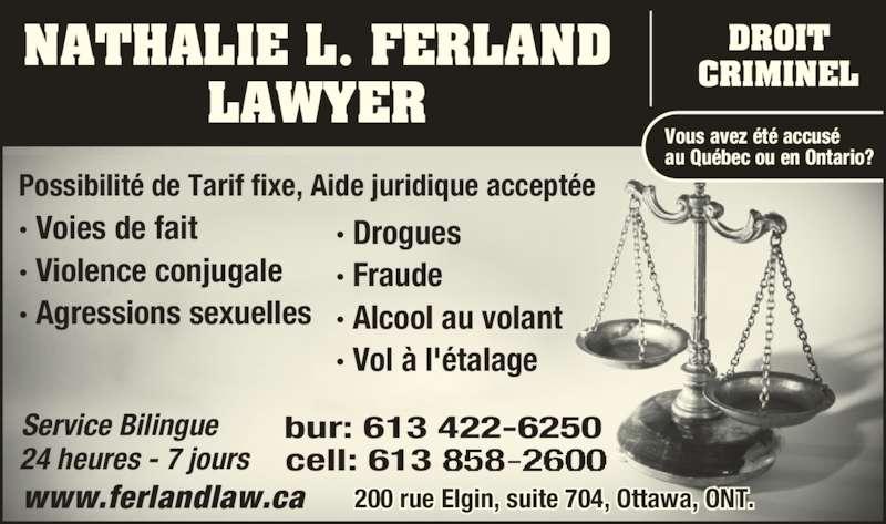 Nathalie L Ferland Law Office (613-422-6250) - Annonce illustrée======= - NATHALIE L. FERLAND LAWYER · Voies de fait · Violence conjugale · Agressions sexuelles Vous avez été accusé au Québec ou en Ontario? Service Bilingue 24 heures - 7 jours bur: 613 422-6250 cell: 613 www.ferlandlaw.ca DROIT CRIMINEL Possibilité de Tarif fixe, Aide juridique acceptée  · Drogues · Fraude · Alcool au volant · Vol à l'étalage  200 rue Elgin, suite 704, Ottawa, ONT.