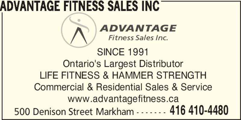 Advantage Fitness Sales Inc (416-410-4480) - Display Ad - 500 Denison Street Markham - - - - - - - 416 410-4480 ADVANTAGE FITNESS SALES INC SINCE 1991 Ontario's Largest Distributor LIFE FITNESS & HAMMER STRENGTH Commercial & Residential Sales & Service www.advantagefitness.ca