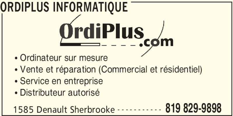 Ordiplus Informatique (819-829-9898) - Annonce illustrée======= - ORDIPLUS INFORMATIQUE 1585 Denault Sherbrooke 819 829-9898- - - - - - - - - - - • Ordinateur sur mesure • Vente et réparation (Commercial et résidentiel) • Service en entreprise • Distributeur autorisé