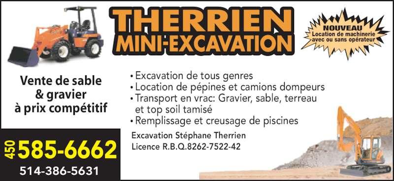 Excavation Déneigement Stéphane Therrien (450-585-6662) - Annonce illustrée======= - 45 0 585-6662 514-386-5631 Excavation Stéphane Therrien Licence R.B.Q.8262-7522-42 Excavation de tous genres  Location de pépines et camions dompeurs Transport en vrac: Gravier, sable, terreau  et top soil tamisé Remplissage et creusage de piscines • • • • Location de machinerie avec ou sans opérateur NOUVEAU Vente de sable & gravier à prix compétitif