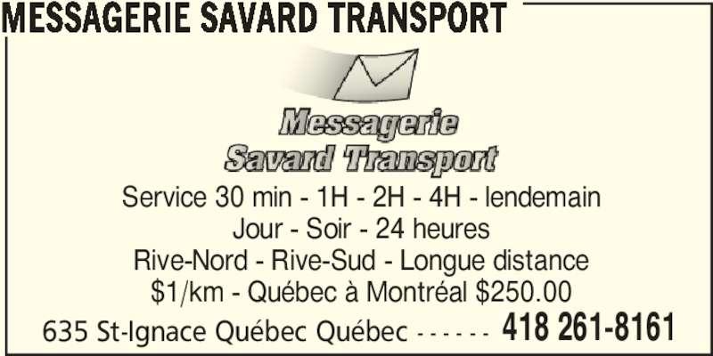 Messagerie Savard Transport (418-261-8161) - Annonce illustrée======= - MESSAGERIE SAVARD TRANSPORT 635 St-Ignace Québec Québec - - - - - - 418 261-8161 Service 30 min - 1H - 2H - 4H - lendemain Jour - Soir - 24 heures Rive-Nord - Rive-Sud - Longue distance $1/km - Québec à Montréal $250.00