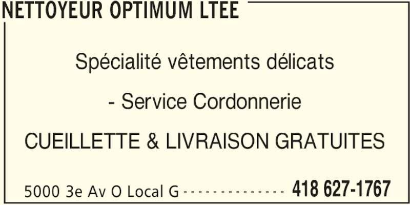 Nettoyeur Optimum Ltee (418-627-1767) - Annonce illustrée======= - NETTOYEUR OPTIMUM LTEE 5000 3e Av O Local G 418 627-1767- - - - - - - - - - - - - - Spécialité vêtements délicats - Service Cordonnerie CUEILLETTE & LIVRAISON GRATUITES