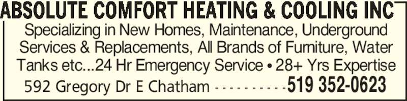 Absolute Comfort Heating & Cooling Inc (519-352-0623) - Display Ad - 592 Gregory Dr E Chatham - - - - - - - - - -519 352-0623 ABSOLUTE COMFORT HEATING & COOLING INC Specializing in New Homes, Maintenance, Underground Services & Replacements, All Brands of Furniture, Water Tanks etc...24 Hr Emergency Service π 28+ Yrs Expertise