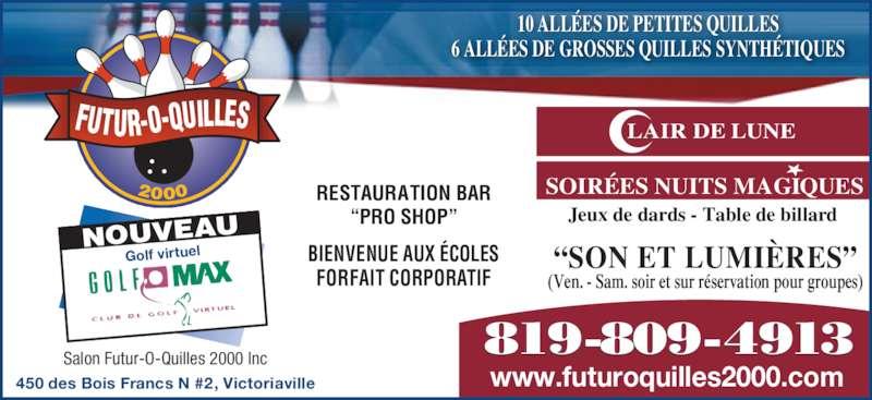 """Salon Futur-O-Quilles 2000 (819-758-8211) - Annonce illustrée======= - NOUVEAU Golf virtuel 10 ALLÉES DE PETITES QUILLES 6 ALLÉES DE GROSSES QUILLES SYNTHÉTIQUES 2000 FUTUR-O-QUILLES 450 des Bois Francs N #2, Victoriaville (Ven. - Sam. soir et sur réservation pour groupes) """"SON ET LUMIÈRES"""" LAIR DE LUNE SOIRÉES NUITS MAGIQUES Jeux de dards - Table de billard 819-809-4913 Salon Futur-O-Quilles 2000 Inc www.futuroquilles2000.com RESTAURATION BAR """"PRO SHOP"""" BIENVENUE AUX ÉCOLES FORFAIT CORPORATIF"""