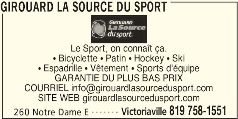 Girouard La Source Du Sport (819-758-1551) - Annonce illustrée======= - GIROUARD LA SOURCE DU SPORT 260 Notre Dame E Victoriaville 819 758-1551- - - - - - - Le Sport, on connaît ça. • Bicyclette • Patin • Hockey • Ski • Espadrille • Vêtement • Sports d'équipe GARANTIE DU PLUS BAS PRIX SITE WEB girouardlasourcedusport.com