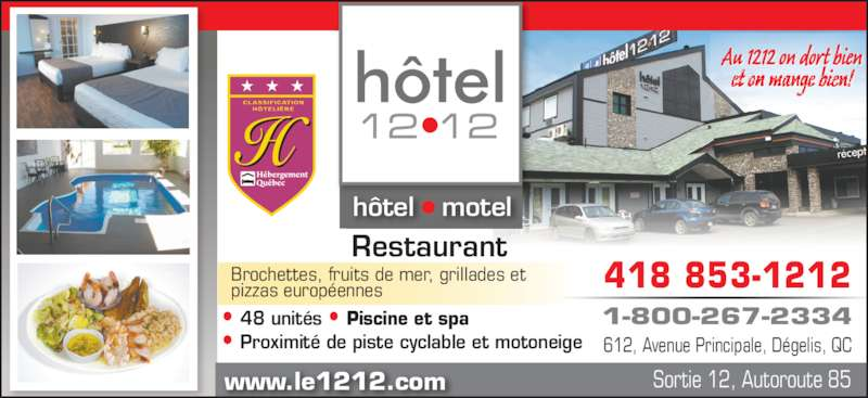 Hôtel le 1212 Inc (418-853-1212) - Annonce illustrée======= - hôtel   motel Restaurant  • 48 unités • Piscine et spa • Proximité de piste cyclable et motoneige Brochettes, fruits de mer, grillades et pizzas européennes www.le1212.com Sortie 12, Autoroute 85 418 853-1212 1-800-267-2334 612, Avenue Principale, Dégelis, QC Au 1 212 on d ort bien et on mange bien!