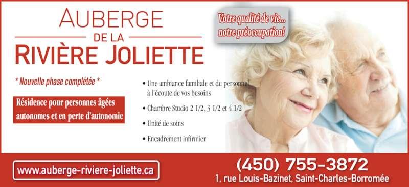 Auberge de la Rivière Joliette Inc (450-755-3872) - Annonce illustrée======= - DE LA * Nouvelle phase complétée * Résidence pour personnes âgées  autonomes et en perte d'autonomie • Une ambiance familiale et du personnel    à l'écoute de vos besoins • Chambre Studio 2 1/2, 3 1/2 et 4 1/2 • Unité de soins • Encadrement infirmier www.auberge-riviere-joliette.ca 1, rue Louis-Bazinet, Saint-Charles-Borromée Votre qualité de vie... notre préoccupation! (450) 755-3872