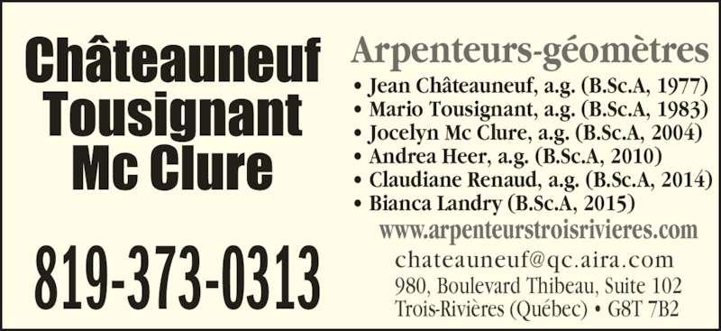 Châteauneuf, Tousignant, Mc Clure (819-373-0313) - Annonce illustrée======= - Arpenteurs-géomètres 980, Boulevard Thibeau, Suite 102 Trois-Rivières (Québec) • G8T 7B2819-373-0313 • Jean Châteauneuf, a.g. (B.Sc.A, 1977) • Mario Tousignant, a.g. (B.Sc.A, 1983) • Jocelyn Mc Clure, a.g. (B.Sc.A, 2004) • Andrea Heer, a.g. (B.Sc.A, 2010) • Claudiane Renaud, a.g. (B.Sc.A, 2014) • Bianca Landry (B.Sc.A, 2015) www.arpenteurstroisrivieres.com