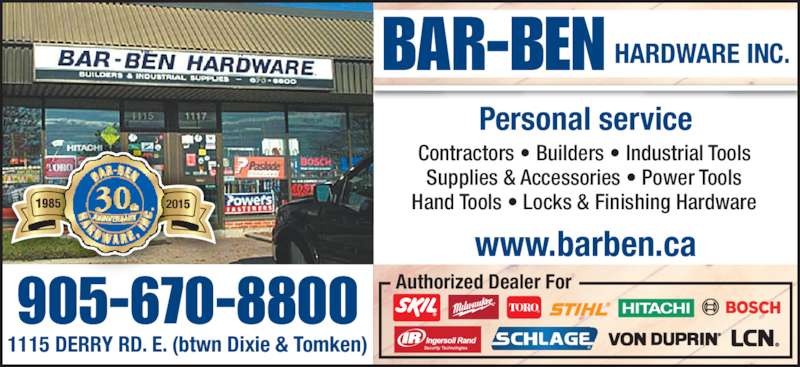 Bar-Ben Hardware Inc (905-670-8800) - Display Ad - Supplies & Accessories • Power Tools Hand Tools • Locks & Finishing Hardware Personal service BAR-BEN HARDWARE INC. 20115 www.barben.ca 905-670-8800 Contractors • Builders • Industrial Tools 1115 DERRY RD. E. (btwn Dixie & Tomken) Authorized Dealer For