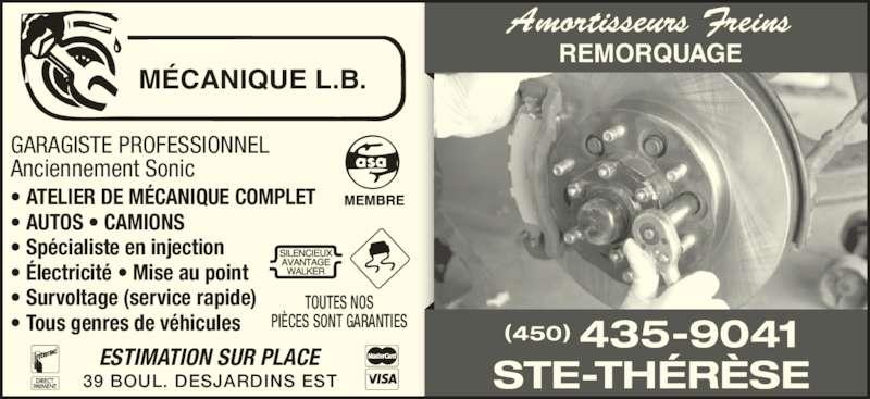 Mécanique L B (450-435-9041) - Annonce illustrée======= - GARAGISTE PROFESSIONNEL Anciennement Sonic • ATELIER DE MÉCANIQUE COMPLET • AUTOS • CAMIONS • Spécialiste en injection • Électricité • Mise au point • Survoltage (service rapide) • Tous genres de véhicules TOUTES NOS PIÈCES SONT GARANTIES MÉCANIQUE L.B. 39 BOUL. DESJARDINS EST ESTIMATION SUR PLACE (450) 435-9041 STE-THÉRÈSE REMORQUAGE Amortisseurs Freins