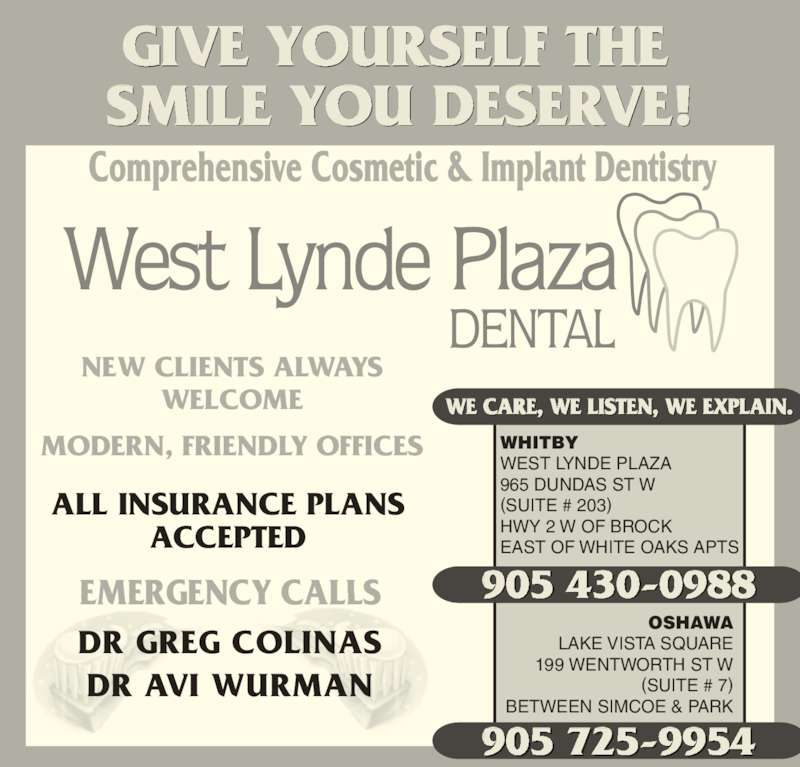 West Lynde Plaza Dental Office (905-430-0988) - Display Ad - NEW CLIENTS ALWAYS WELCOME MODERN, FRIENDLY OFFICES 905 725-9954 905 430-0988 OSHAWA LAKE VISTA SQUARE 199 WENTWORTH ST W (SUITE # 7) BETWEEN SIMCOE & PARK WHITBY WEST LYNDE PLAZA (SUITE # 203) HWY 2 W OF BROCK EAST OF WHITE OAKS APTS WE CARE, WE LISTEN, WE EXPLAIN. GIVE YOURSELF THE  SMILE YOU DESERVE! EMERGENCY CALLS ALL INSURANCE PLANS ACCEPTED DR GREG COLINAS DR AVI WURMAN 965 DUNDAS ST W  Comprehensive Cosmetic & Implant Dentistry