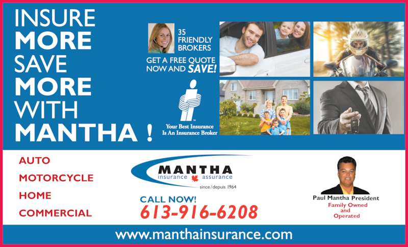 Mantha Insurance Brokers Ltd (613-746-1450) - Display Ad - www.manthainsurance.com Paul Mantha President Family Owned  and  Operated613-916-6208 CALL NOW! AUTO MOTORCYCLE HOME COMMERCIAL INSURE  MORE SAVE  MORE WITH  MANTHA ! GET A FREE QUOTE  35  FRIENDLY  BROKERS  NOW AND SAVE!