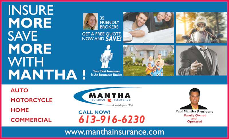 Mantha Insurance Brokers Ltd. (613-746-1450) - Display Ad - NOW AND SAVE! 35  FRIENDLY  AUTO BROKERS  MOTORCYCLE HOME COMMERCIAL INSURE  MORE SAVE  MORE WITH  MANTHA ! GET A FREE QUOTE  www.manthainsurance.com Paul Mantha President Family Owned  and  Operated613-916-6230 CALL NOW!