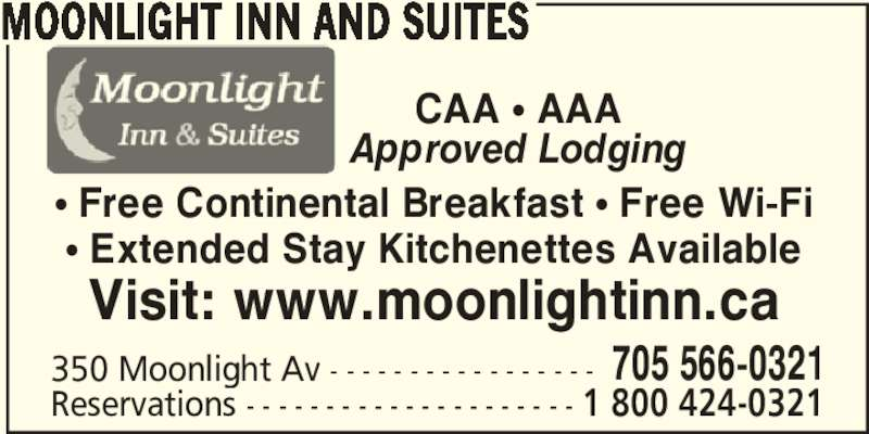 Moonlight Inn and Suites (705-566-0321) - Annonce illustrée======= - 350 Moonlight Av - - - - - - - - - - - - - - - - - 705 566-0321 Reservations - - - - - - - - - - - - - - - - - - - - - 1 800 424-0321 CAA π AAA Approved Lodging π Free Continental Breakfast π Free Wi-Fi π Extended Stay Kitchenettes Available Visit: www.moonlightinn.ca MOONLIGHT INN AND SUITES