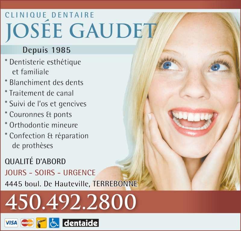 Clinique Dentaire Josée Gaudet (450-492-2800) - Annonce illustrée======= - * Couronnes & ponts * Orthodontie mineure * Confection & réparation  de prothèses JOURS - SOIRS - URGENCE C L I N I Q U E  D E N T A I R E Josée Gaudet 450.492.2800 Depuis 1985 QUALITÉ D'ABORD 4445 boul. De Hauteville, TERREBONNE * Dentisterie esthétique  et familiale * Blanchiment des dents * Traitement de canal * Suivi de l'os et gencives