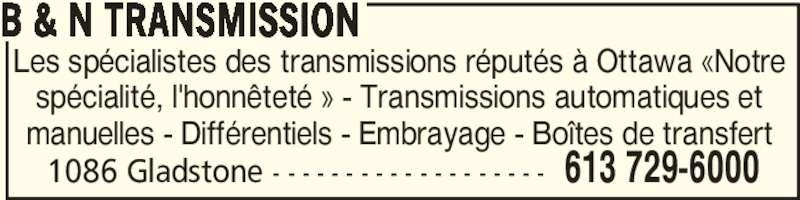 B & N Transmission (613-729-6000) - Annonce illustrée======= - B & N TRANSMISSION 1086 Gladstone - - - - - - - - - - - - - - - - - - - 613 729-6000 Les spécialistes des transmissions réputés à Ottawa «Notre spécialité, l'honnêteté » - Transmissions automatiques et manuelles - Différentiels - Embrayage - Boîtes de transfert