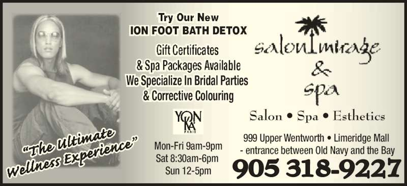 Salon Mirage & Spa (905-318-9227) - Display Ad - 905 318-9227 Salon • Spa • Esthetics ION FOOT BATH DETOX We Specialize In Bridal Parties  & Corrective Colouring Mon-Fri 9am-9pm Sat 8:30am-6pm  Sun 12-5pm 999 Upper Wentworth • Limeridge Mall  - entrance between Old Navy and the Bay