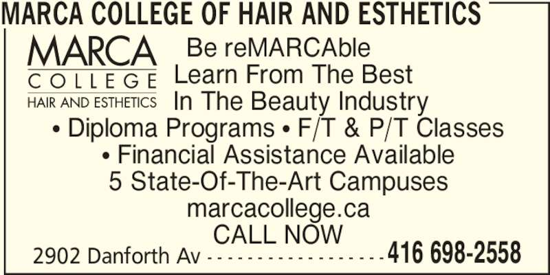 Marca College Of Hair And Esthetics (416-698-2558) - Display Ad - 416 698-2558 MARCA COLLEGE OF HAIR AND ESTHETICS Be reMARCAble     Learn From The Best       In The Beauty Industry π Diploma Programs π F/T & P/T Classes π Financial Assistance Available 5 State-Of-The-Art Campuses marcacollege.ca CALL NOW 2902 Danforth Av - - - - - - - - - - - - - - - - - -