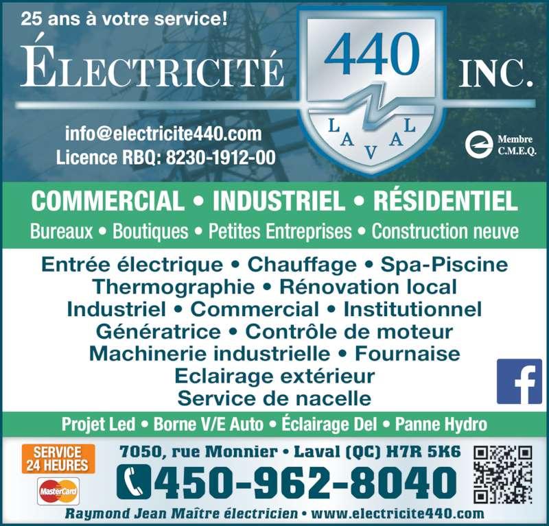 Electricité 440 inc (450-962-8040) - Annonce illustrée======= - 7050, rue Monnier • Laval (QC) H7R 5K6 450-962-8040 SERVICE 24 HEURES Licence RBQ: 8230-1912-00 Entrée électrique • Chauffage • Spa-Piscine Thermographie • Rénovation local Industriel • Commercial • Institutionnel Génératrice • Contrôle de moteur Machinerie industrielle • Fournaise Eclairage extérieur Service de nacelle Projet Led • Borne V/E Auto • Éclairage Del • Panne Hydro Bureaux • Boutiques • Petites Entreprises • Construction neuve COMMERCIAL • INDUSTRIEL • RÉSIDENTIEL 25 ans à votre service! • www.electricite440.comRaymond Jean Maître électricien