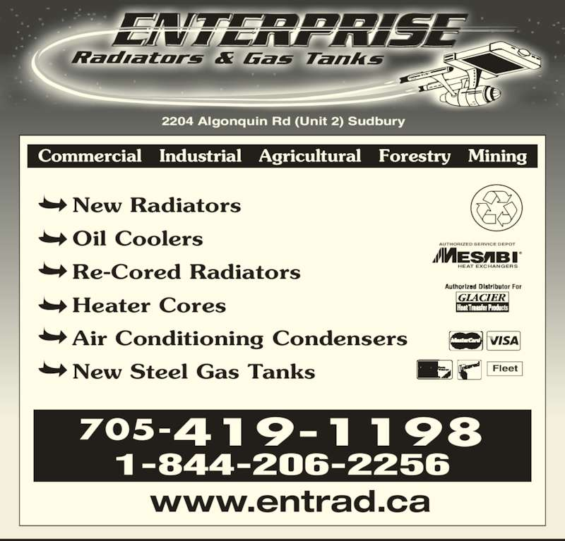 Enterprise Radiators & Gas Tanks (705-523-8200) - Display Ad - 2204 Algonquin Rd (Unit 2) Sudbury Commercial   Industrial   Agricultural   Forestry   Mining 705-419-1198 1-844-206-2256 www.entrad.ca New Radiators Oil Coolers Re-Cored Radiators Heater Cores Air Conditioning Condensers New Steel Gas Tanks HEAT EXCHANGERS AUTHORIZED SERVICE DEPOT Fleet
