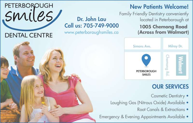 Peterborough Smiles Dental Centre (7057499000) - Display Ad - alm art Simons Ave. PETERBOROUGH SMILES Milroy Dr. hem ong Rd. New Patients Welcome! OUR SERVICES 1005 Chemong Road (Across from Walmart) Family Friendly Dentistry conveniently located in Peterborough at Cosmetic Dentistry • Laughing Gas (Nitrous Oxide) Available • Root Canals & Extractions • Emergency & Evening Appointments Available • Dr. John Lau Call us: 705-749-9000 www.peterboroughsmiles.ca