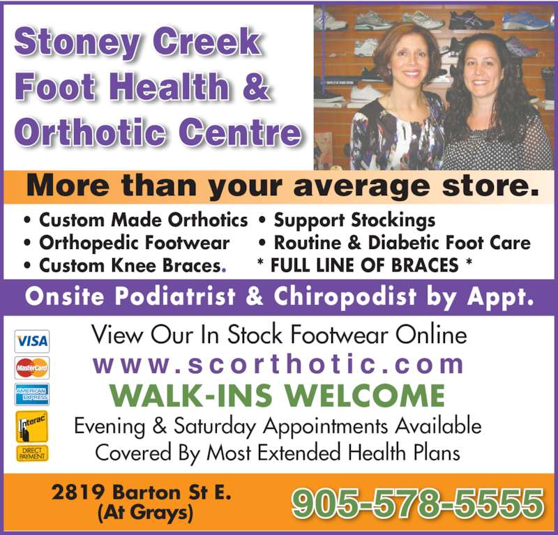Stoney Creek Foot Health & Orthotic Centre (905-578-5555) - Display Ad - More than your average store. 2819 Barton St E.   (At Grays)  WALK-INS WELCOME Evening & Saturday Appointments Available 905-578-5555 w w w . s c o r t h o t i c . c o m View Our In Stock Footwear Online Stoney Creek Foot Health & Orthotic Centre • Custom Made Orthotics • Orthopedic Footwear • Custom Knee Braces. • Support Stockings • Routine & Diabetic Foot Care * FULL LINE OF BRACES * Covered By Most Extended Health Plans Onsite Podiatrist & Chiropodist by Appt.