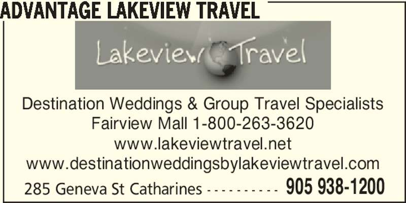 Advantage Lakeview Travel (905-938-1200) - Display Ad - ADVANTAGE LAKEVIEW TRAVEL Destination Weddings & Group Travel Specialists Fairview Mall 1-800-263-3620 www.lakeviewtravel.net www.destinationweddingsbylakeviewtravel.com 285 Geneva St Catharines - - - - - - - - - - 905 938-1200