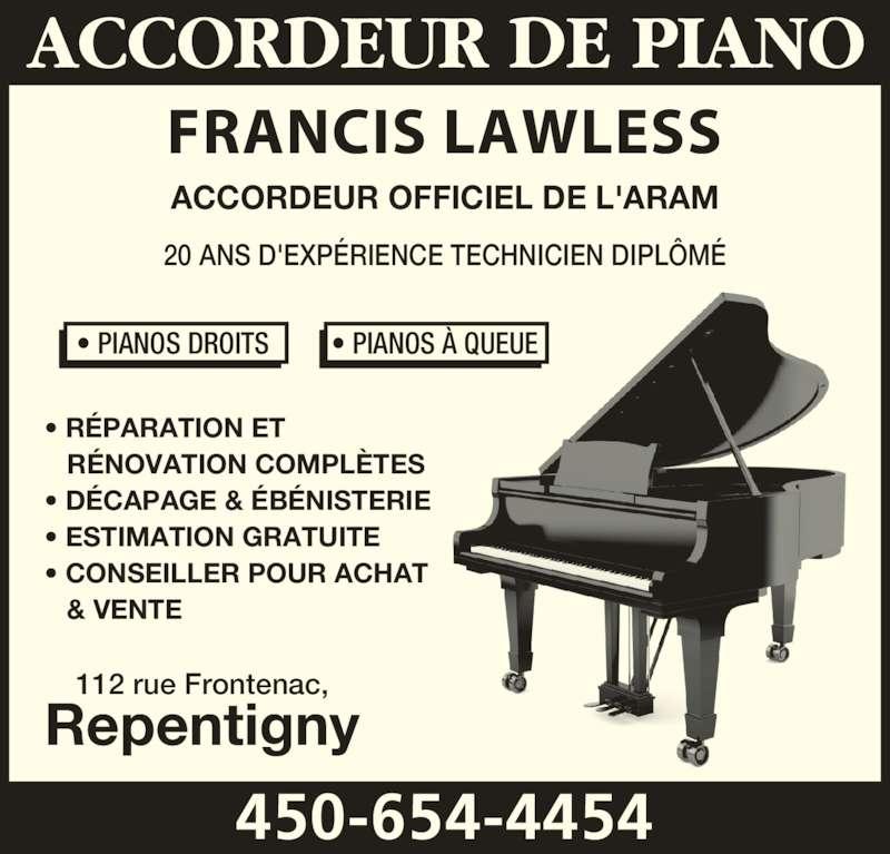 Accordeur De Piano Francis Lawless (450-654-4454) - Annonce illustrée======= - ACCORDEUR OFFICIEL DE L'ARAM 20 ANS D'EXPÉRIENCE TECHNICIEN DIPLÔMÉ • RÉPARATION ET     RÉNOVATION COMPLÈTES • DÉCAPAGE & ÉBÉNISTERIE • ESTIMATION GRATUITE • CONSEILLER POUR ACHAT     & VENTE 112 rue Frontenac, Repentigny FRANCIS LAWLESS 450-654-4454 • PIANOS DROITS         • PIANOS À QUEUE