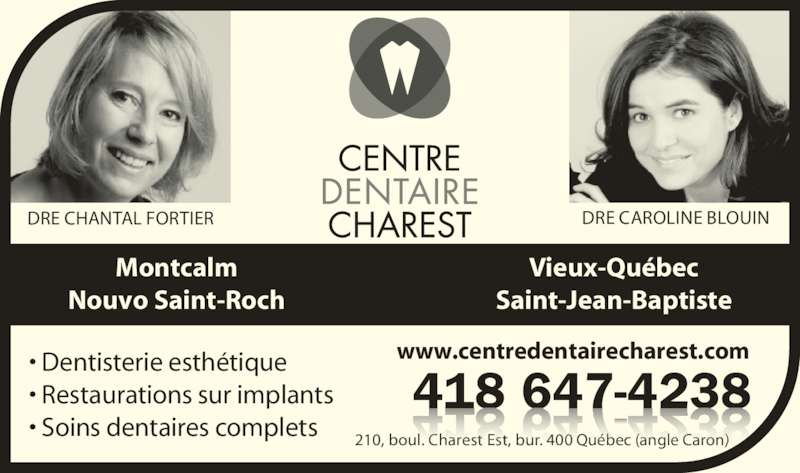 Centre Dentaire Charest (418-647-4238) - Annonce illustrée======= - 210, boul. Charest Est, bur. 400 Québec (angle Caron) 418 647-4238 www.centredentairecharest.com              DRE CAROLINE BLOUINDRE CHANTAL FORTIER Vieux-Québec Saint-Jean-Baptiste Montcalm Nouvo Saint-Roch • Restaurations sur implants • Dentisterie esthétique • Soins dentaires complets
