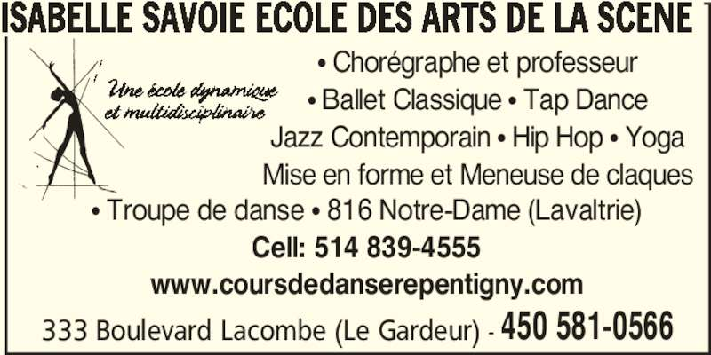 Isabelle Savoie Ecole des Arts de la Scène (450-581-0566) - Annonce illustrée======= - • Ballet Classique • Tap Dance Jazz Contemporain • Hip Hop • Yoga Mise en forme et Meneuse de claques 333 Boulevard Lacombe (Le Gardeur) - 450 581-0566 ISABELLE SAVOIE ECOLE DES ARTS DE LA SCENE • Troupe de danse • 816 Notre-Dame (Lavaltrie) Cell: 514 839-4555 www.coursdedanserepentigny.com • Chorégraphe et professeur