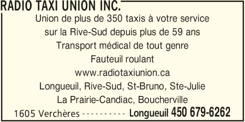 Radio Taxi Union Ltée (450-679-6262) - Annonce illustrée======= - RADIO TAXI UNION INC. 1605 Verchères Longueuil 450 679-6262- - - - - - - - - - Union de plus de 350 taxis à votre service sur la Rive-Sud depuis plus de 59 ans Transport médical de tout genre Fauteuil roulant www.radiotaxiunion.ca Longueuil, Rive-Sud, St-Bruno, Ste-Julie La Prairie-Candiac, Boucherville