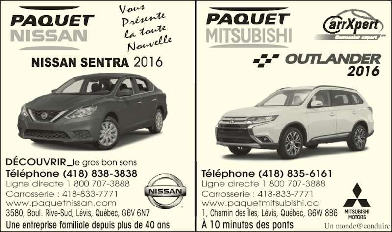 Paquet Mitsubishi (418-835-6161) - Annonce illustrée======= - Une entreprise familiale depuis plus de 40 ans À 10 minutes des ponts Vous Présent la tout Nouvell Téléphone (418) 838-3838 Ligne directe 1 800 707-3888 Carrosserie : 418-833-7771 www.paquetnissan.com 3580, Boul. Rive-Sud, Lévis, Québec, G6V 6N7 Téléphone (418) 835-6161 Ligne directe 1 800 707-3888 Carrosserie : 418-833-7771 www.paquetmitsubishi.ca 1, Chemin des Îles, Lévis, Québec, G6W 8B6 DÉCOUVRIR le gros bon sens 2016 2016