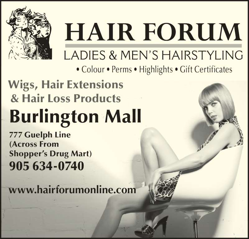 Hair Forum (905-634-0740) - Display Ad - www.hairforumonline.com Wigs, Hair Extensions & Hair Loss Products Burlington Mall 777 Guelph Line (Across From Shopper's Drug Mart) 905 634-0740 • Colour • Perms • Highlights • Gift Certificates