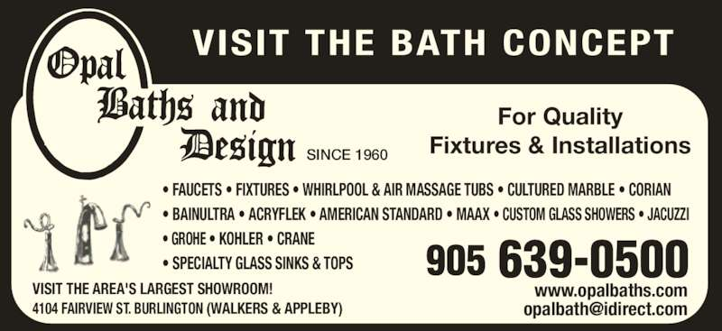 Opal Baths and Design (905-639-0500) - Display Ad - VISIT THE BATH CONCEPT SINCE 1960 For Quality Fixtures & Installations • FAUCETS • FIXTURES • WHIRLPOOL & AIR MASSAGE TUBS • CULTURED MARBLE • CORIAN • BAINULTRA • ACRYFLEK • AMERICAN STANDARD • MAAX • CUSTOM GLASS SHOWERS • JACUZZI • GROHE • KOHLER • CRANE • SPECIALTY GLASS SINKS & TOPS VISIT THE AREA'S LARGEST SHOWROOM! 4104 FAIRVIEW ST. BURLINGTON (WALKERS & APPLEBY) www.opalbaths.com