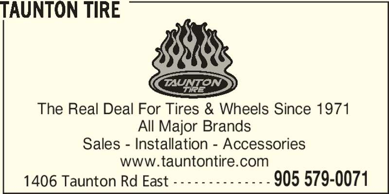 Taunton Tire (905-579-0071) - Display Ad - TAUNTON TIRE The Real Deal For Tires & Wheels Since 1971 All Major Brands Sales - Installation - Accessories www.tauntontire.com 1406 Taunton Rd East - - - - - - - - - - - - - - 905 579-0071
